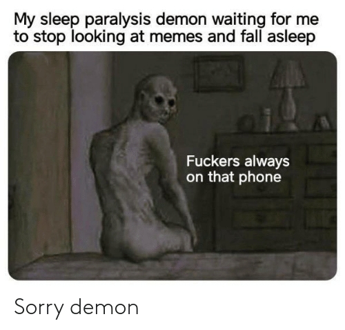 For Me: My sleep paralysis demon waiting for me  to stop looking at memes and fall asleep  Fuckers always  on that phone Sorry demon