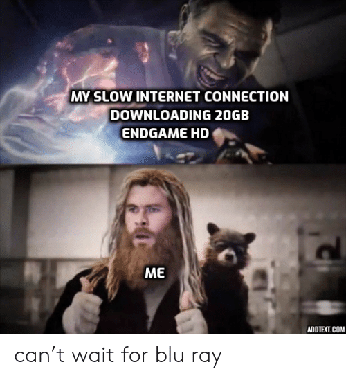 Internet, Com, and Blu Ray: MY SLOW INTERNET CONNECTION  DOWNLOADING 20GB  ENDGAME HD  МЕ  ADDTEXT.COM can't wait for blu ray
