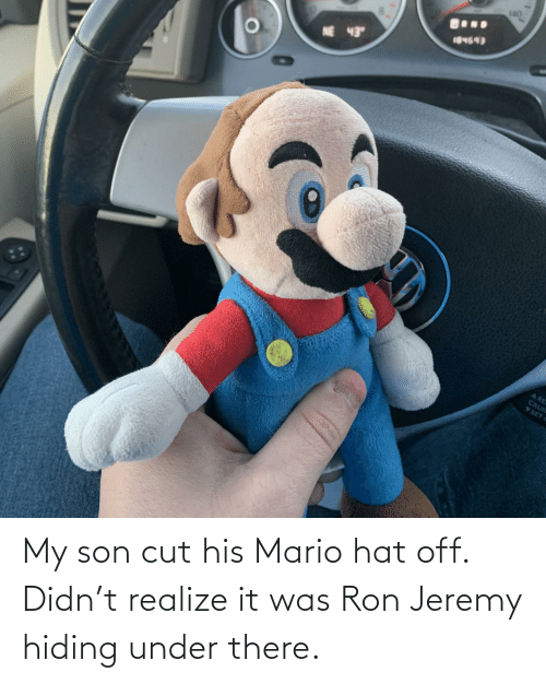 Jeremy: My son cut his Mario hat off. Didn't realize it was Ron Jeremy hiding under there.