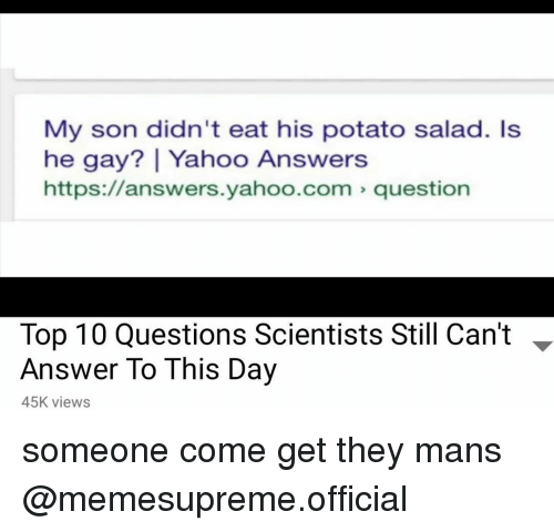 He Gay: My son didn't eat his potato salad. Is  he gay?   Yahoo Answers  https://answers.yahoo.com question  Top 10 Questions Scientists Still Can't -  Answer To This Day  45K views someone come get they mans @memesupreme.official