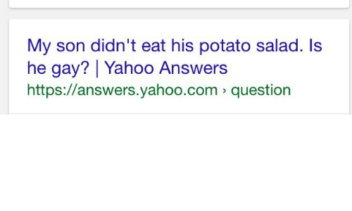 He Gay: My son didn't eat his potato salad. ls  he gay? Yahoo Answers  https://answers.yahoo.com question