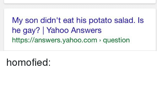 He Gay: My son didn't eat his potato salad. ls  he gay? Yahoo Answers  https://answers.yahoo.com question homofied:
