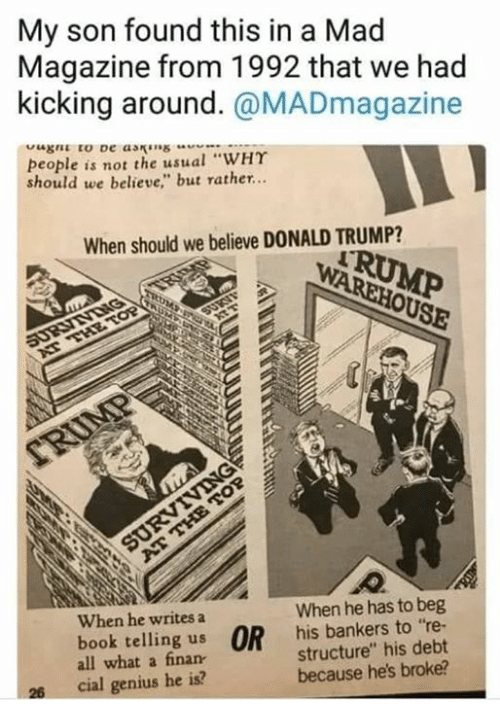 """Donald Trump, Book, and Genius: My son found this in a Mad  Magazine from 1992 that we had  kicking around. @MADmagazine  people is not the usual """"WHY  should we believe"""" but rather..  When should we believe DONALD TRUMP?  When he writes a  When he has to beg  book telling us OR his bankers to re-  all what a finan  structure"""" his debt  because he's broke?  26  cial genius he is?"""