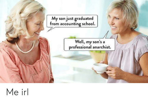 Accounting: My son just graduated  from accounting school.  Well, my sor  professional anarchist.  's a Me irl