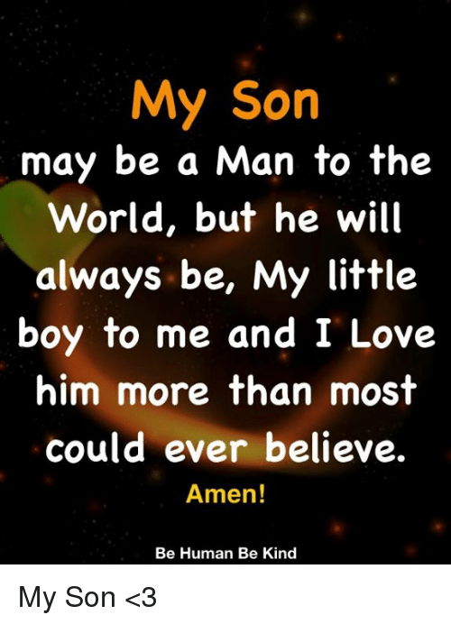 Love, Memes, and World: My Son  may be a Man to the  World, but he will  always be, My little  boy to me and I Love  him more than most  could ever believe.  Amen!  Be Human Be Kind My Son <3
