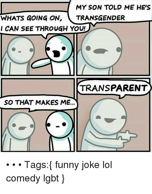 funny joke: MY SON TOLD ME HE'S  WHATS GOING ON, TRANSGENDER  CAN SEE THROUGH YOU!  TRANSPARENT  SO THAT MAKES ME...  Tags: funny joke lol  comedy Igbt