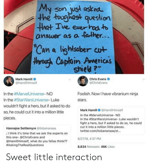 """Mark Hamill: My son, ust asked  he tughast question  5Dn  ve exer  answer as a falher...  Can a lighlsaber cut  throuh Caplain Americas  TICAS  shieu ?""""  Mark Hamill  @HamililHimsel  Chris Evans  @chrisEvans  In the #Marve!Universe-NO  In the #StarWarsUniverse. Luke  wouldn't fight a hero, but if asked to do  so, he could cut it into a million little  pieces  Foolish. Now I have vibranium ninja  stars.  Mark Hamill 6HamilHimself  In the #Marve!Universe. NO  In the #StarwarsUniverse. Luke wouldn't  fight a hero, but if asked to do so, he could  cut it into a milion little pieces.  twitter.com/itsbananaaa/st.  Hannajoe Settlemyre @itsbananaaa  ; I think it's time that we ask the experts on  this one- @ChrisEvans and  @HamillHimself, what do you fellas think??  #AskingTheRea!Questions  6/27/18, 4:37 PM  8,834 Retweets 46K Likes Sweet little interaction"""