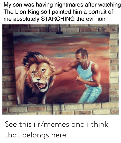 the evil: My son was having nightmares after watching  The Lion King so I painted him a portrait of  me absolutely STARCHING the evil lion See this i r/memes and i think that belongs here