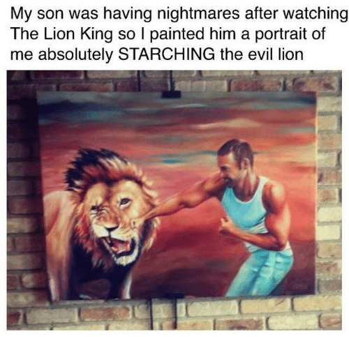 nightmares: My son was having nightmares after watching  The Lion King so I painted him a portrait of  me absolutely STARCHING the evil lion