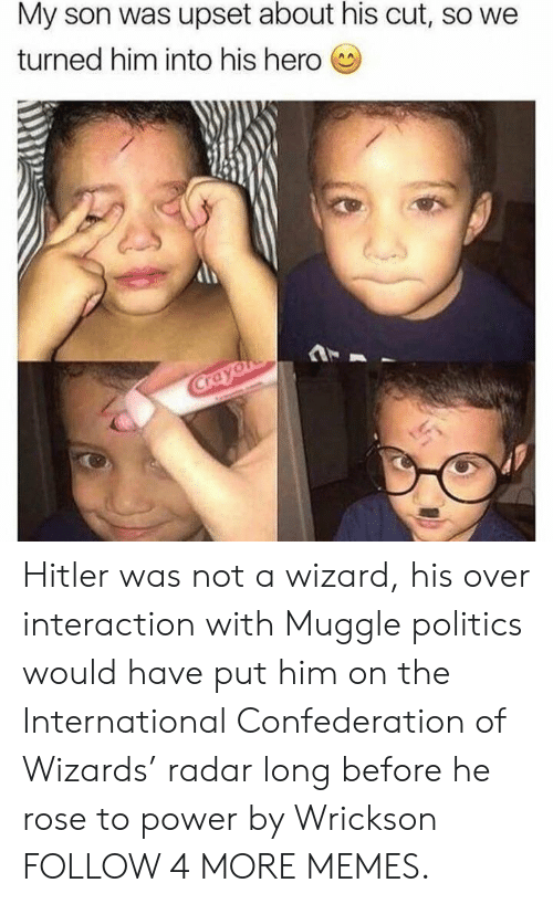 Muggle: My son was upset about his cut, so we  turned him into his hero  Crayon Hitler was not a wizard, his over interaction with Muggle politics would have put him on the International Confederation of Wizards' radar long before he rose to power by Wrickson FOLLOW 4 MORE MEMES.