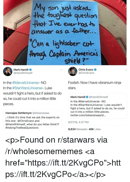 """Chris Evans, Mark Hamill, and Twitter: My son wst asked  the toughost question  ve ever  answer as a talhe  r.  saber  thyouh Caplain Americas  shieu ?w  Mark Hamill  @HamillHimself  Chris Evans  @ChrisEvans  Foolish. Now I have vibranium ninja  stars.  In the #Marve!Universe-NO  In the #StarWarsUniverse-Luke  wouldn't fight a hero, but if asked to do  so, he could cut it into a million little  pieces  Mark Hamill@HamillHimself  In the #Marve!Universe-NO  In the #StarwarsUniverse-Luke wouldn't  fight a hero, but if asked to do so, he could  cut it into a million little pieces.  twitter.com/itsbananaaa/st.  Hannajoe Settlemyre @itsbananaaa  ; I think it's time that we ask the experts on  this one- @ChrisEvans and  @HamillHimself, what do you fellas think??  #AskingTheRea!Questions  6/27/18,4:37 PM  8,834 Retweets 46K Likes <p>Found on r/starwars via /r/wholesomememes <a href=""""https://ift.tt/2KvgCPo"""">https://ift.tt/2KvgCPo</a></p>"""
