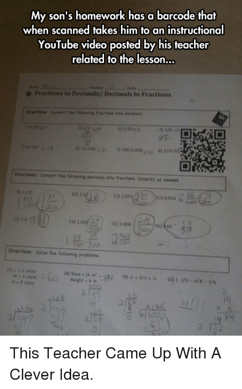 Anaconda, Teacher, and youtube.com: My son's homework has a barcode that  when scanned takes him to an instructional  YouTube video posted by his teacher  related to the lesson...  Fractions to Decimals/ Decimals to Fractions  Directions Convert the fotlowing frac tions into decimals  3) 5/10 0 5  4) 3/8  )21/100:21 71 180/1,000 ) 2/903  Directions: Convert the following decimals into fractions. Simplify as needed  9) 1155  11) 2059  12) 6.026  1990  1.4  14) LosH9  ) 1572408  . I55:20  Directions: Solve the following problems  17) L4 Units  W 3 Units  H-5 Units  15) Base 14 in  19)  + 2/3 + %  2011173-4/5 . L/6  610 <p>This Teacher Came Up With A Clever Idea.</p>