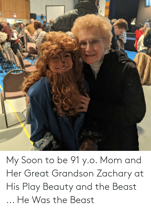 Beauty and the Beast: My Soon to be 91 y.o. Mom and Her Great Grandson Zachary at His Play Beauty and the Beast ... He Was the Beast
