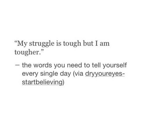 """Struggle, Tough, and Single: """"My struggle is tough but I am  tougher.""""  -the words you need to tell yourself  every single day (via dryyoureyes-  startbelieving)"""