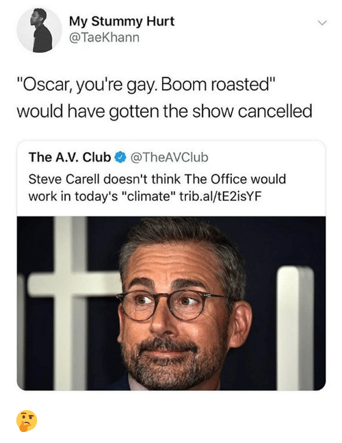 "Club, Memes, and Steve Carell: My Stummy Hurt  @TaeKhann  ""Oscar, you're gay. Boom roasted""  would have gotten the show cancelled  The A.V. Club @TheAVClulb  Steve Carell doesn't think The Office would  work in today's ""climate"" trib.al/tE2isYF 🤔"