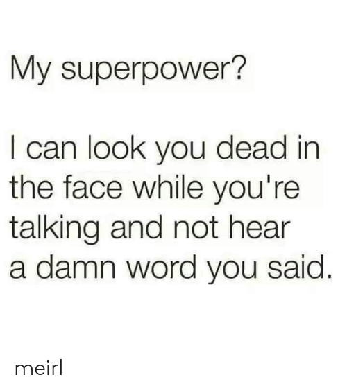 You Dead: My superpower?  I can look you dead in  the face while you're  talking and not hear  a damn word you said meirl