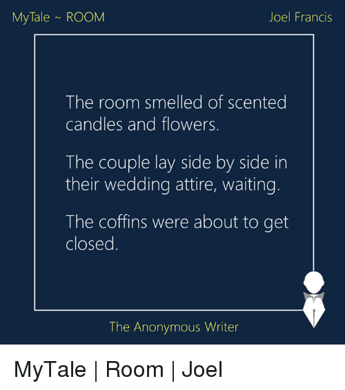 Anonymity: My Tale ROOM  Joel Francis  The room smelled of scented  candles and flowers  The couple lay side by side in  their wedding attire, waiting.  The coffins were about to get  closed  The Anonymous Writer MyTale | Room | Joel