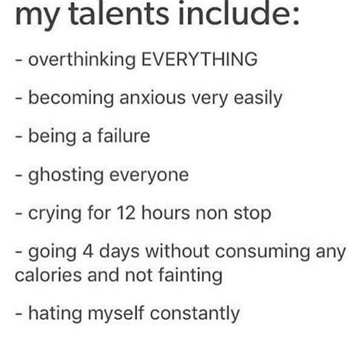 ghosting: my talents include:  overthinking EVERYTHING  becoming anxious very easily  being a failure  - ghosting everyone  crying for 12 hours non stop  going 4 days without consuming any  calories and not fainting  - hating myself constantly