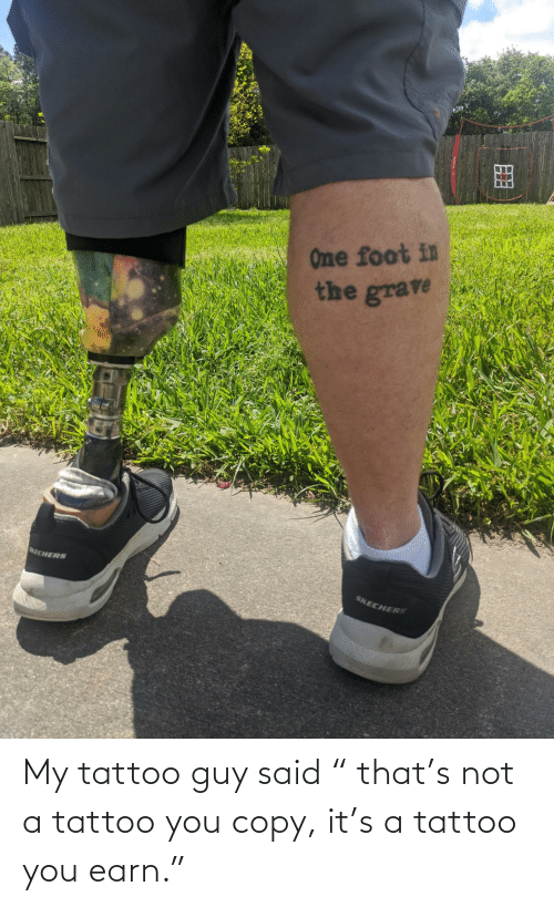 """earn: My tattoo guy said """" that's not a tattoo you copy, it's a tattoo you earn."""""""