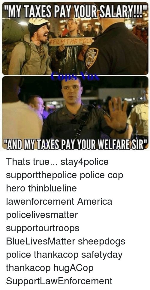 """Sheepdog Police: """"MY TAXES PAY YOUR SALARY!!!  FILMTHE POLI  AND MY TAXES PAY YOUR WELFARESIR"""" Thats true... stay4police supportthepolice police cop hero thinblueline lawenforcement America policelivesmatter supportourtroops BlueLivesMatter sheepdogs police thankacop safetyday thankacop hugACop SupportLawEnforcement"""