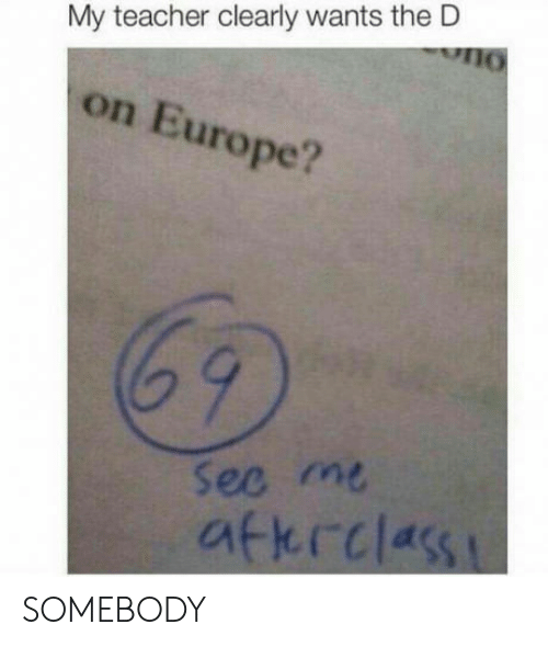 Thed: My teacher clearly wants theD  on Europe?  69  ec m  atkrclas SOMEBODY