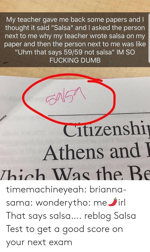 """sama: My teacher gave me back some papers and l  thought it said """"Salsa"""" and I asked the person  next to me why my teacher wrote salsa on my  paper and then the person next to me was like  """"Uhm that says 59/59 not salsa"""" IM SO  FUCKING DUMB  itizenshi  Athens and  Thich Was the Be timemachineyeah:  brianna-sama:  wonderytho:  me🌶️irl  That says salsa….  reblog Salsa Test to get a good score on your next exam"""