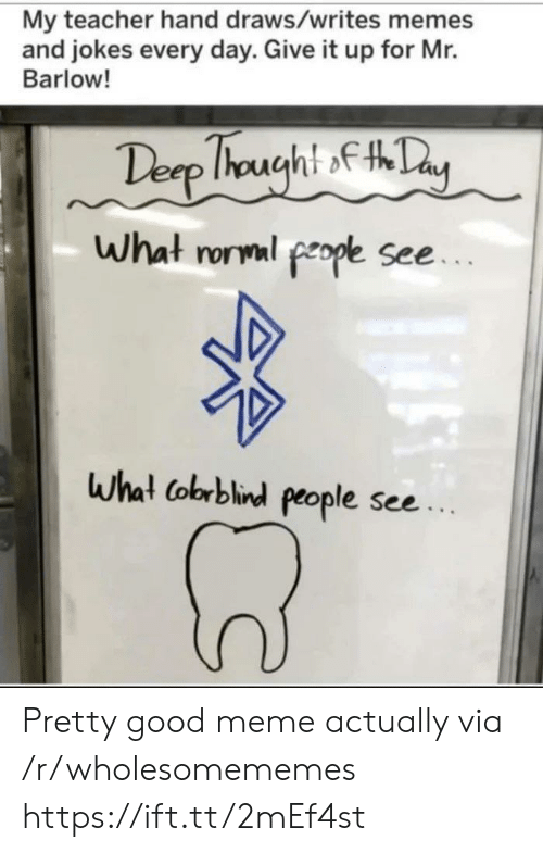 Meme, Memes, and Teacher: My teacher hand draws/writes memes  and jokes every day. Give it up for Mr.  Barlow!  Desp Ihought fty  What rorml people see...  What Cobrblind people see.. Pretty good meme actually via /r/wholesomememes https://ift.tt/2mEf4st