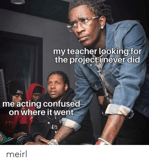 confused: my teacher looking for  the projectinever did  me acting confused  on where it went meirl