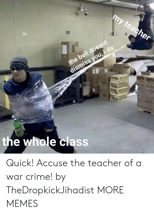 accuse: my  teacher  the bell doesnt  dismiss you,  the whole class Quick! Accuse the teacher of a war crime! by TheDropkickJihadist MORE MEMES