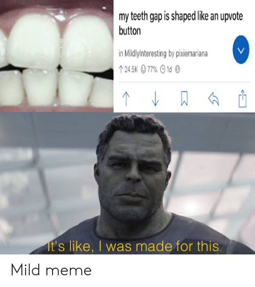 Meme, Reddit, and Mild: my teeth gap is shaped like an upvote  button  V  in Mildlyinteresting by pixiemariana  24.5K 77% 1d  It's like, I was made for this. Mild meme