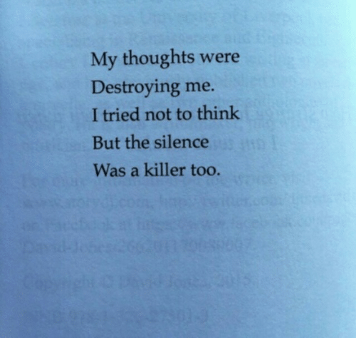 my thoughts: My thoughts  Destroying me.  were  I tried not to think  But the silence  Was a killer too.  00/3