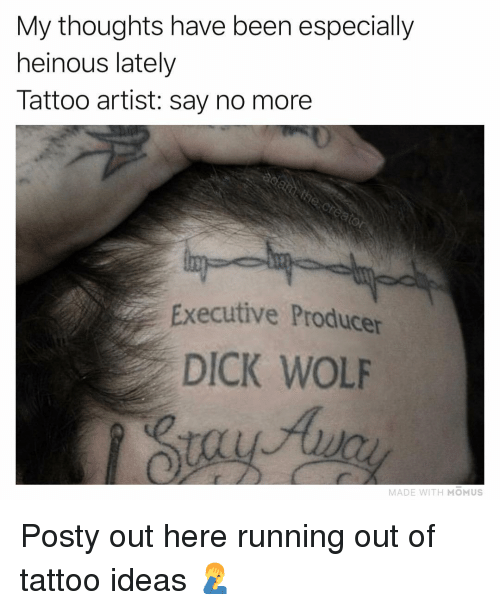 Memes, Dick, and Tattoo: My thoughts have been especially  heinous lately  Tattoo artist: say no more  Executive Producer  DICK WOLF  MADE WITH MOMUS Posty out here running out of tattoo ideas 🤦♂️
