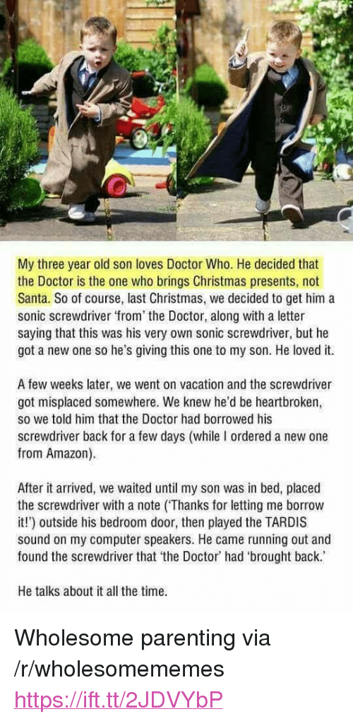 """Doctor Who: My three year old son loves Doctor Who. He decided that  the Doctor is the one who brings Christmas presents, not  Santa. So of course, last Christmas, we decided to get him a  sonic screwdriver from the Doctor, along with a letter  saying that this was his very own sonic screwdriver, but he  got a new one so he's giving this one to my son. He loved it.  A few weeks later, we went on vacation and the screwdriver  got misplaced somewhere. We knew he'd be heartbroken,  so we told him that the Doctor had borrowed his  screwdriver back for a few days (while I ordered a new one  from Amazon).  After it arrived, we waited until my son was in bed, placed  the screwdriver with a note (Thanks for letting me borrow  it!) outside his bedroom door, then played the TARDIS  sound on my computer speakers. He came running out and  found the screwdriver that the Doctor' had 'brought back.  He talks about it all the time <p>Wholesome parenting via /r/wholesomememes <a href=""""https://ift.tt/2JDVYbP"""">https://ift.tt/2JDVYbP</a></p>"""