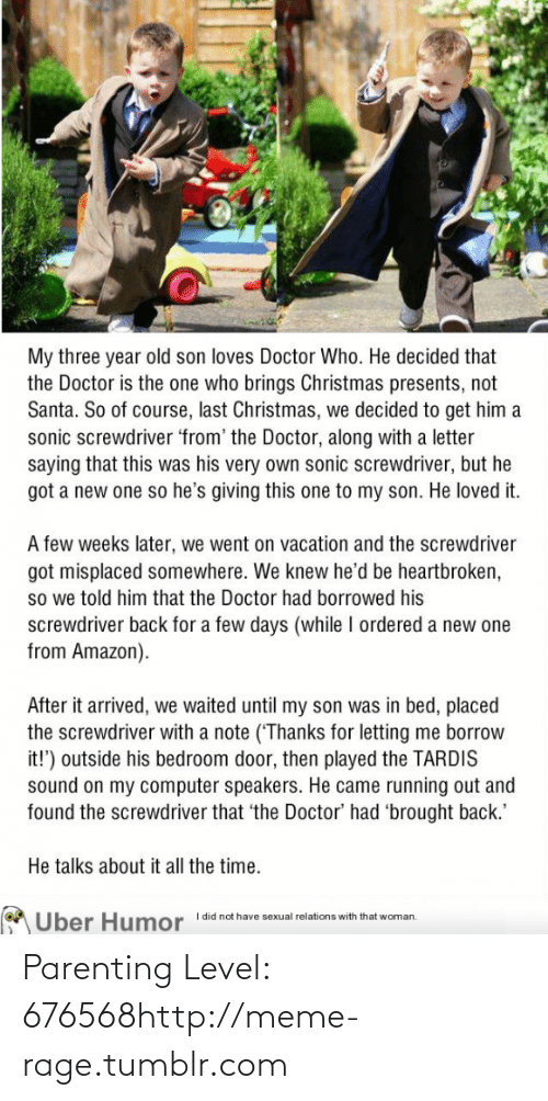 Borrowed: My three year old son loves Doctor Who. He decided that  the Doctor is the one who brings Christmas presents, not  Santa. So of course, last Christmas, we decided to get him a  sonic screwdriver 'from' the Doctor, along with a letter  saying that this was his very own sonic screwdriver, but he  got a new one so he's giving this one to my son. He loved it.  A few weeks later, we went on vacation and the screwdriver  got misplaced somewhere. We knew he'd be heartbroken,  so we told him that the Doctor had borrowed his  screwdriver back for a few days (while I ordered a new one  from Amazon).  After it arrived, we waited until my son was in bed, placed  the screwdriver with a note (Thanks for letting me borrow  it!') outside his bedroom door, then played the TARDIS  sound on my computer speakers. He came running out and  found the screwdriver that 'the Doctor' had 'brought back.'  He talks about it all the time.  I did not have sexual relations with that woman,  Uber H  umor Parenting Level: 676568http://meme-rage.tumblr.com