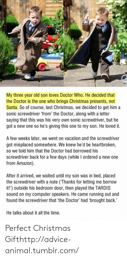 Advice, Amazon, and Christmas: My three year old son loves Doctor Who. He decided that  the Doctor is the one who brings Christmas presents, not  Santa. So of course, last Christmas, we decided to get him a  sonic screwdriver 'from' the Doctor, along with a letter  saying that this was his very own sonic screwdriver, but he  got a new one so he's giving this one to my son. He loved it.  A few weeks later, we went on vacation and the screwdriver  got misplaced somewhere. We knew he'd be heartbroken,  so we told him that the Doctor had borrowed his  screwdriver back for a few days (while I ordered a new one  from Amazon).  After it arrived, we waited until my son was in bed, placed  the screwdriver with a note ('Thanks for letting me borrow  it!') outside his bedroom door, then played the TARDIS  sound on my computer speakers. He came running out and  found the screwdriver that 'the Doctor' had 'brought back.'  He talks about it all the time. Perfect Christmas Gifthttp://advice-animal.tumblr.com/