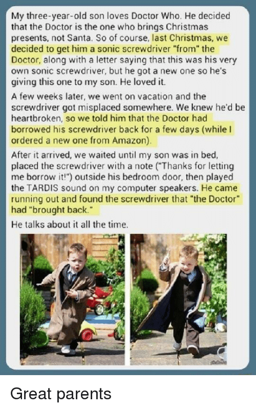 """A Letter: My three-year-old son loves Doctor Who. He decided  that the Doctor is the one who brings Christmas  presents, not Santa. So of course, last Christmas, we  decided to get him a sonic screwdriver """"from"""" the  Doctor, along with a letter saying that this was his very  own sonic screwdriver, but he got a new one so he's  giving this one to my son. He loved it.  screw drive gor misplaced somewhere. we knewhe'd be  heartbroken, so we told him that the Doctor had  borrowed his screwdriver back for a few days (while I  ordered a new one from Amazon)  After it arrived, we waited until my son was in bed,  placed the screwdriver with a note (""""Thanks for letting  me borrow it!"""") outside his bedroom door, then played  the TARDIS sound on my computer speakers. He came  running out and found the screwdriver that """"the Doctor  had """"brought back.  He talks about it all the time. Great parents"""