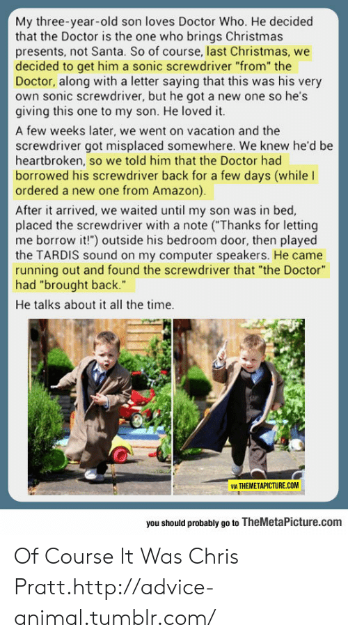 """Advice, Amazon, and Chris Pratt: My three-year-old son loves Doctor Who. He decided  that the Doctor is the one who brings Christmas  presents, not Santa. So of course, last Christmas, we  decided to get him a sonic screwdriver """"from"""" the  Doctor, along with a letter saying that this was his very  own sonic screwdriver, but he got a new one so he's  giving this one to my son. He loved it.  A few weeks later, we went on vacation and the  screwdriver got misplaced somewhere. We knew he'd be  heartbroken, so we told him that the Doctor had  borrowed his screwdriver back for a few days (while l  ordered a new one from Amazon).  After it arrived, we waited until my son was in bed,  placed the screwdriver with a note (Thanks for letting  me borrow it!"""") outside his bedroom door, then played  the TARDIS sound on my computer speakers. He came  running out and found the screwdriver that """"the Doctor""""  had """"brought back.""""  He talks about it all the time.  VIA THEMETAPICTURE.COM  you should probably go to TheMetaPicture.com Of Course It Was Chris Pratt.http://advice-animal.tumblr.com/"""