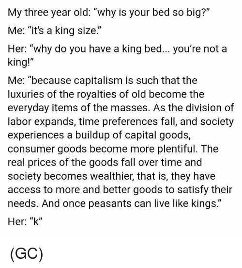 """fall over: My three year old: """"why is your bed so big?""""  Me: """"it's a king size.""""  Her: """"why do you have a king bed... you're not a  king!""""  Me: """"because capitalism is such that the  luxuries of the royalties of old become the  everyday items of the masses. As the division of  labor expands, time preferences fall, and society  experiences a buildup of capital goods,  consumer goods become more plentiful. The  real prices of the goods fall over time and  society becomes wealthier, that is, they have  access to more and better goods to satisfy their  needs. And once peasants can live like kings.""""  Her: """"k"""" (GC)"""
