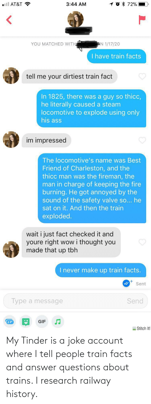 Is A: My Tinder is a joke account where I tell people train facts and answer questions about trains. I research railway history.