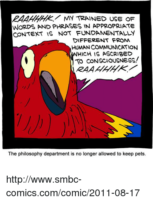 ascribe: MY TRAINED USE OF  WORDS AND PHRASES IN APPROPRIATE  CONTEXT IS NOT FUNDAMENTALLY  DIFFERENT FROM  HUMAN COMMUNICATION  HICH IS ASCRIBED  TO CONSCIOUSNESS!  The philosophy department is no longer allowed to keep pets. http://www.smbc-comics.com/comic/2011-08-17