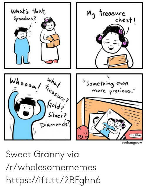 Whats That: My treasure  chest!  what's that,  Grandma?  Something even  more precious.  what  whoooal  treasure  Gold?  Silver?  Diamonds  UST Bday  seebangnow Sweet Granny via /r/wholesomememes https://ift.tt/2BFghn6