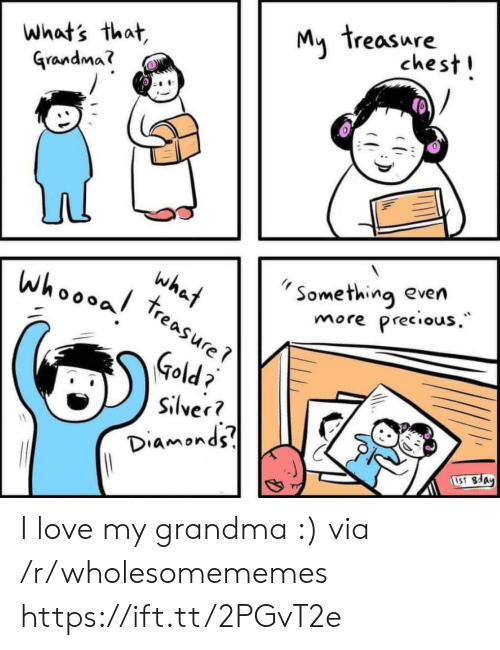 Whats That: My treasure  chest!  what's that,  Grandma?  Something even  Precious.  what  treasure  whoooal  more  Gold  Silver?  Diamonds  1S1 8day I love my grandma :) via /r/wholesomememes https://ift.tt/2PGvT2e