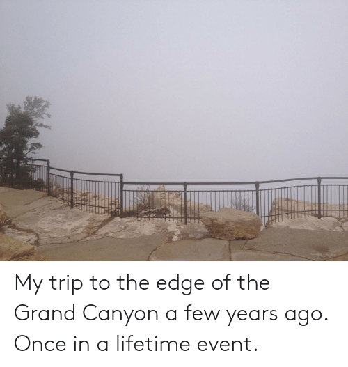 Once In A Lifetime: My trip to the edge of the Grand Canyon a few years ago. Once in a lifetime event.
