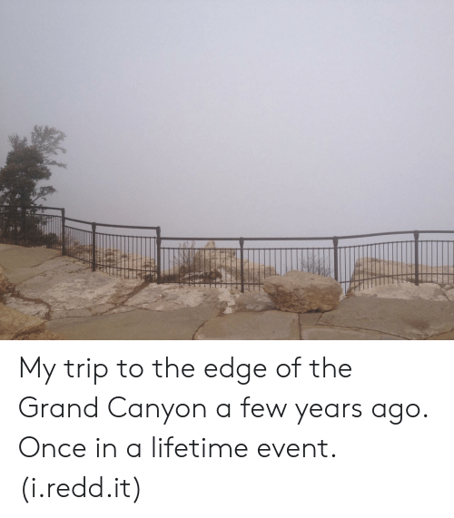 Once In A Lifetime: My trip to the edge of the Grand Canyon a few years ago. Once in a lifetime event. (i.redd.it)