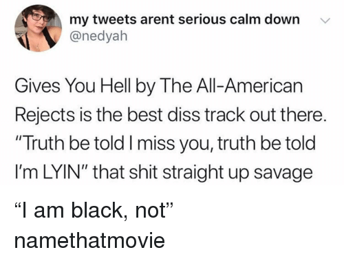 """Lyin: my tweets arent serious calm down v  @nedyah  Gives You Hell by The All-American  Rejects is the best diss track out there.  """"Truth be told I miss you, truth be told  l'm LYIN"""" that shit straight up savage """"I am black, not"""" namethatmovie"""