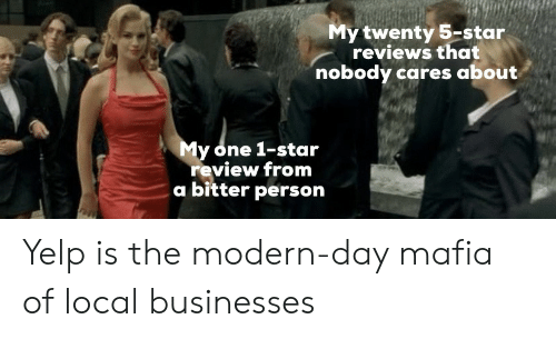 Star, Yelp, and Reviews: My twenty 5-star  reviews that  nobody cares about  y one 1-star  review from  a bitter person Yelp is the modern-day mafia of local businesses