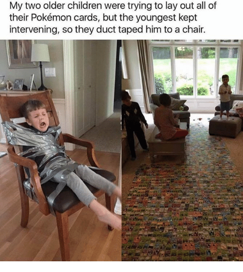 Pokemon Cards: My two older children were trying to lay out all of  their Pokémon cards, but the youngest kept  intervening, so they duct taped him to a chair.