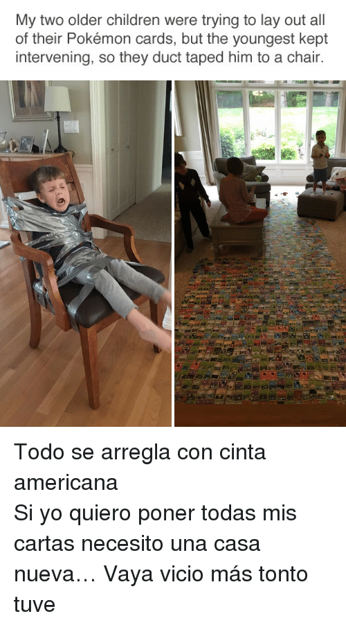 Pokemon Cards: My two older children were trying to lay out all  of their Pokémon cards, but the youngest kept  intervening, so they duct taped him to a chair. <p>Todo se arregla con cinta americana</p><p>Si yo quiero poner todas mis cartas  necesito una casa nueva&hellip; Vaya vicio más tonto tuve</p>