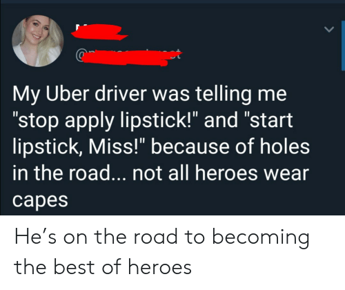 "Uber, Holes, and Best: My Uber driver was telling me  ""stop apply lipstick!"" and ""start  lipstick, Miss!"" because of holes  in the road... not all heroes wear  сарes He's on the road to becoming the best of heroes"