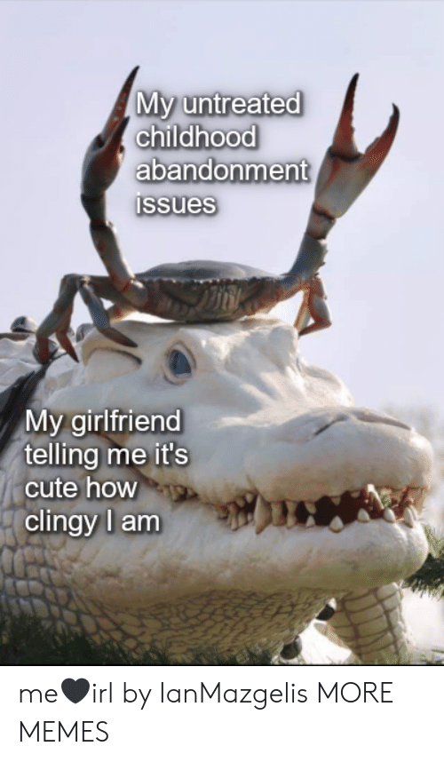 Abandonment: My untreated  childhood  abandonment  Issues  My girlfriend  telling me it's  cute how  clingy l am me🖤irl by IanMazgelis MORE MEMES